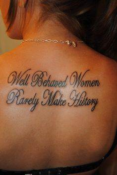 """""""Well behaved women rarely make history"""""""